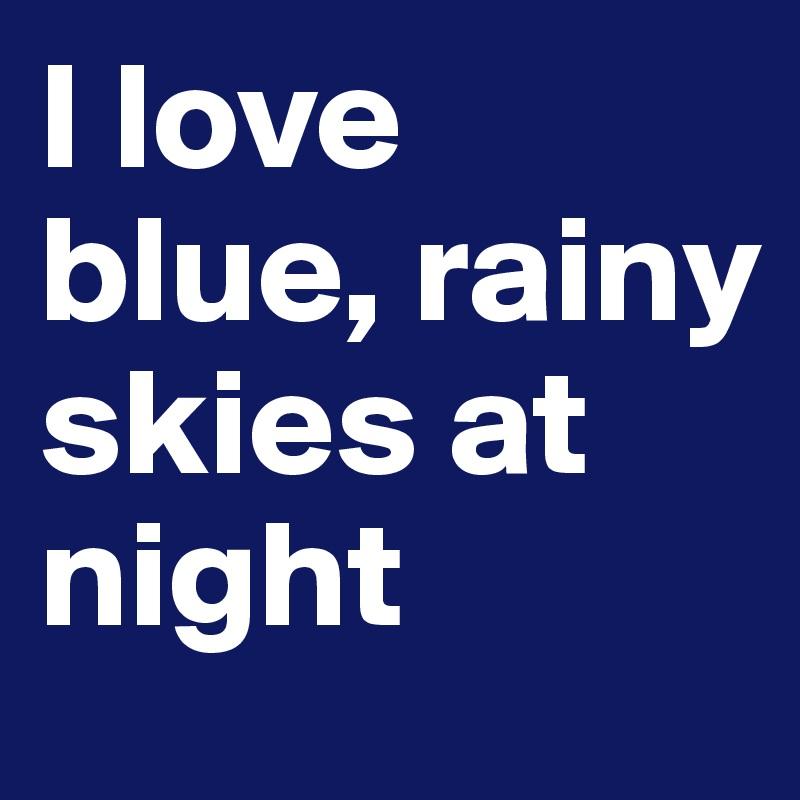 I love blue, rainy skies at night
