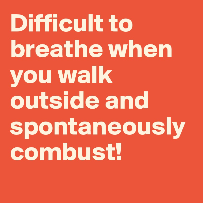 Difficult to breathe when you walk outside and spontaneously combust!