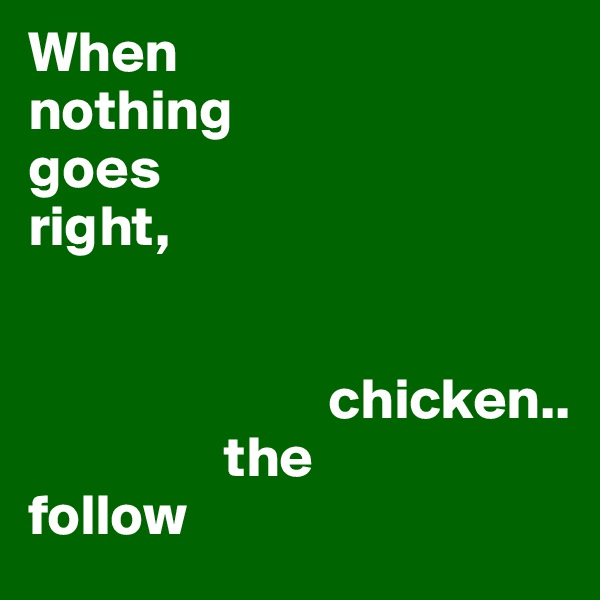 When  nothing goes  right,                                                                       chicken..                  the follow
