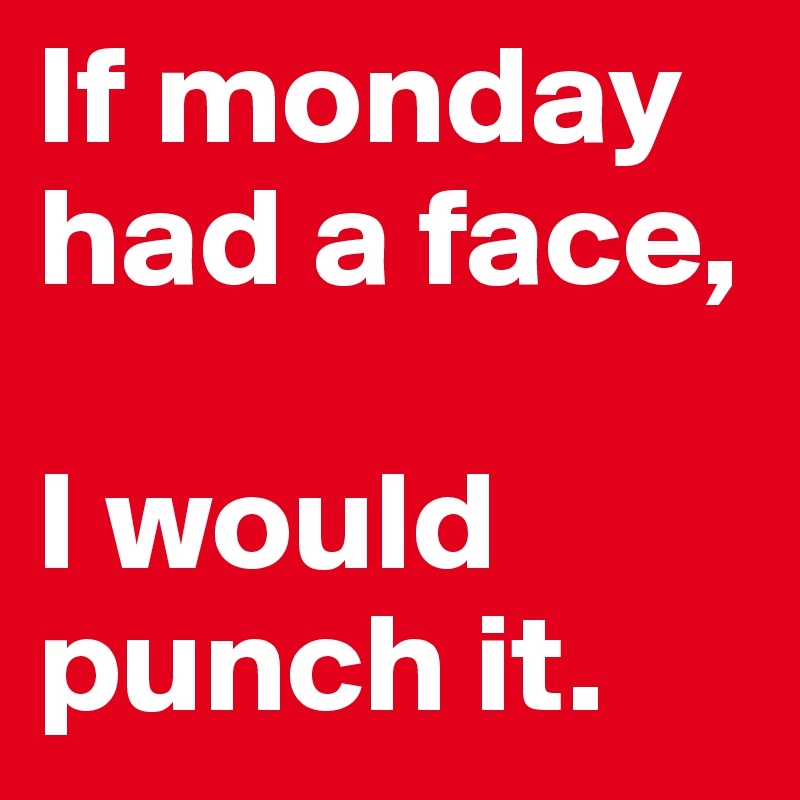 If monday had a face,   I would punch it.