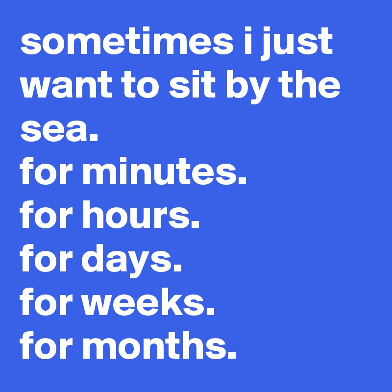 sometimes i just want to sit by the sea.  for minutes.  for hours.  for days.  for weeks.  for months.