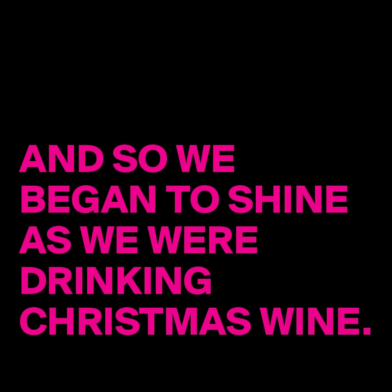 AND SO WE BEGAN TO SHINE  AS WE WERE DRINKING CHRISTMAS WINE.