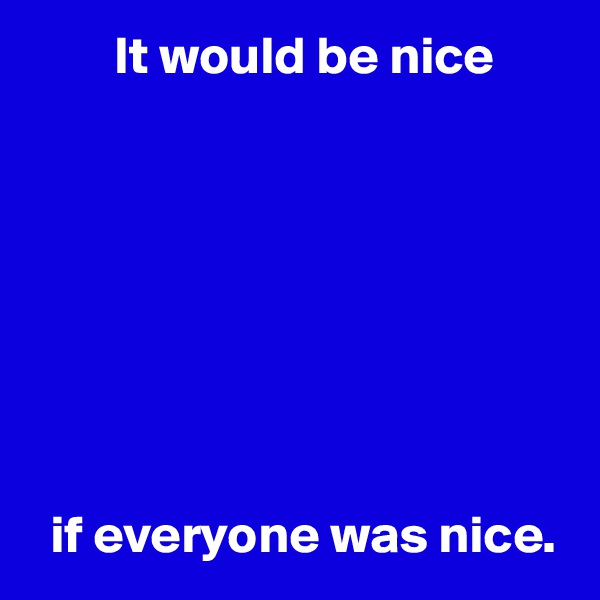 It would be nice           if everyone was nice.