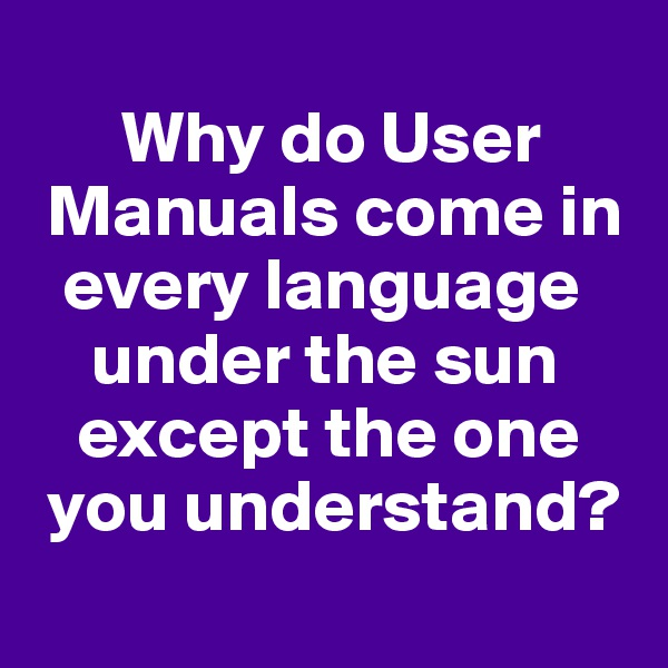 Why do User    Manuals come in     every language        under the sun     except the one    you understand?