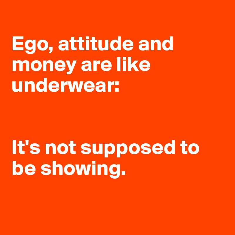 Ego, attitude and money are like underwear:   It's not supposed to be showing.