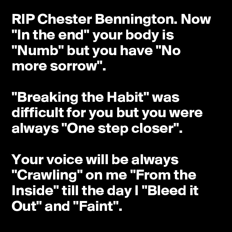 """RIP Chester Bennington. Now """"In the end"""" your body is """"Numb"""" but you have """"No more sorrow"""".  """"Breaking the Habit"""" was difficult for you but you were always """"One step closer"""".  Your voice will be always """"Crawling"""" on me """"From the Inside"""" till the day I """"Bleed it Out"""" and """"Faint""""."""