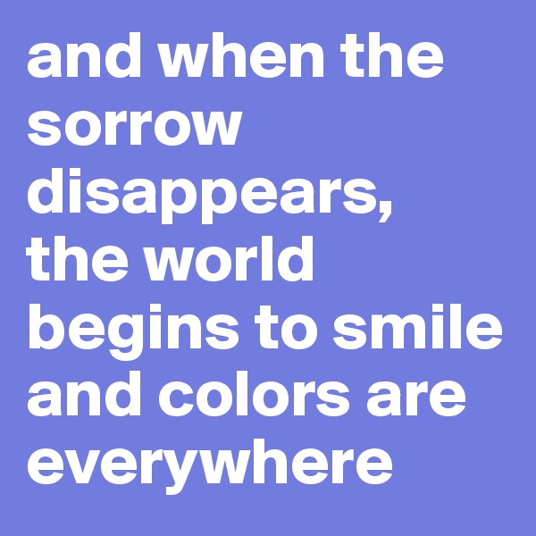 and when the sorrow disappears, the world begins to smile and colors are everywhere