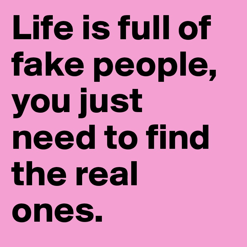 Life Is Full Of Fake People You Just Need To Find The Real Ones