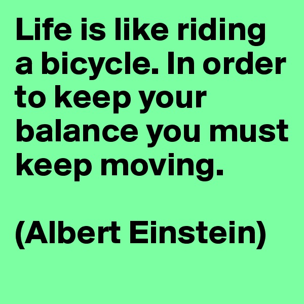 Life is like riding a bicycle. In order to keep your balance you must keep moving.   (Albert Einstein)