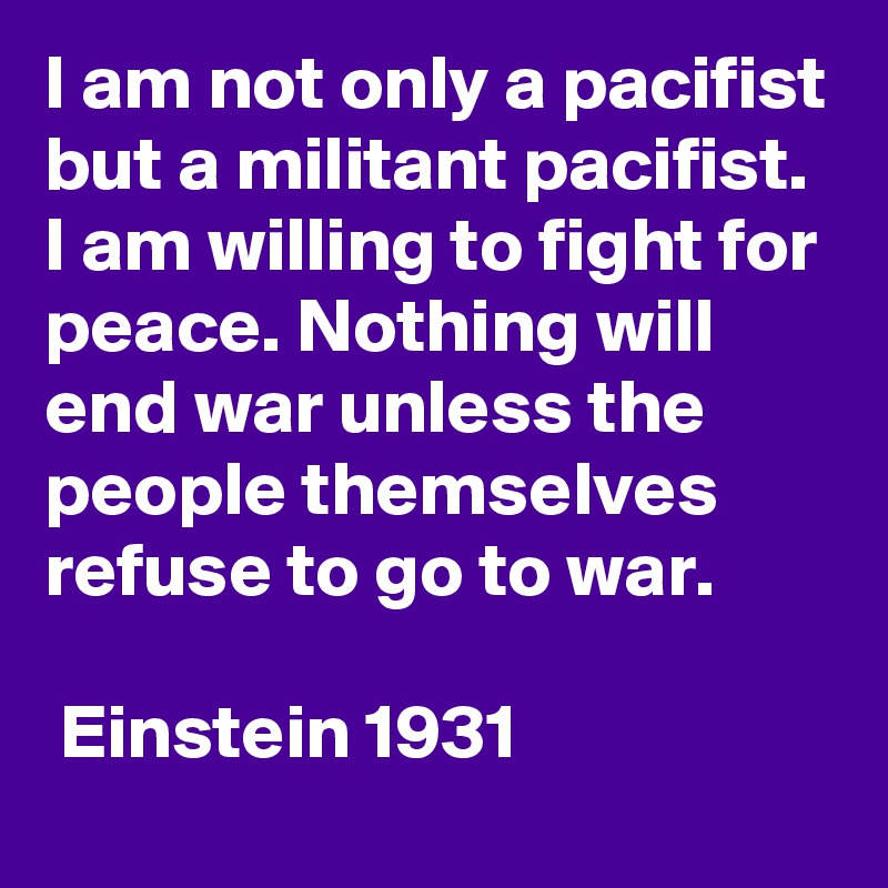 I am not only a pacifist but a militant pacifist. I am willing to fight for peace. Nothing will end war unless the people themselves refuse to go to war.    Einstein 1931