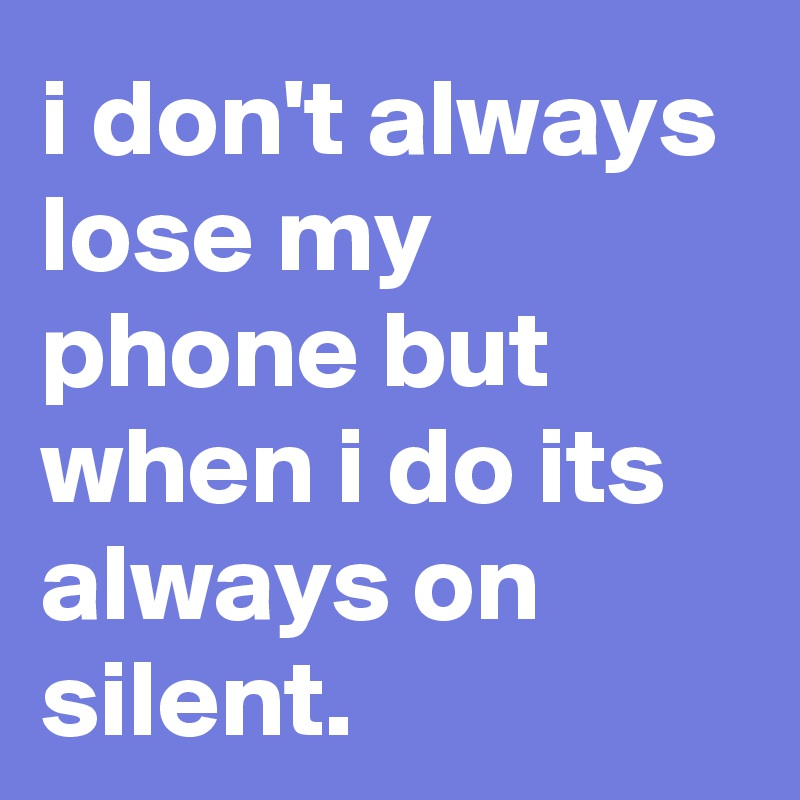 i don't always lose my phone but when i do its always on silent.