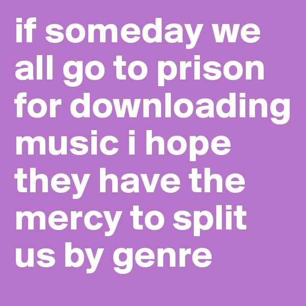 if someday we all go to prison for downloading music i hope they have the mercy to split us by genre