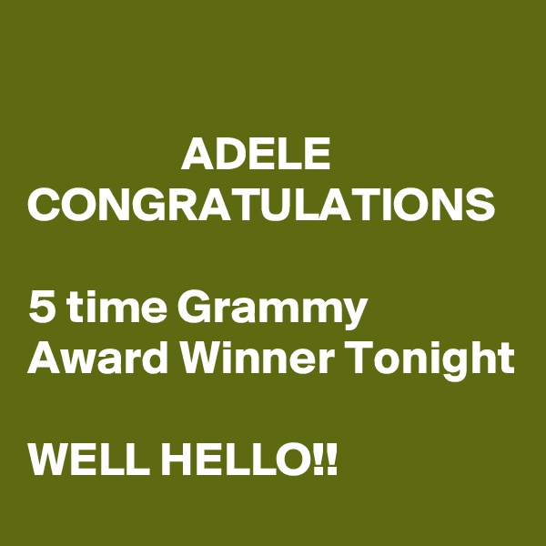 ADELE CONGRATULATIONS     5 time Grammy Award Winner Tonight  WELL HELLO!!