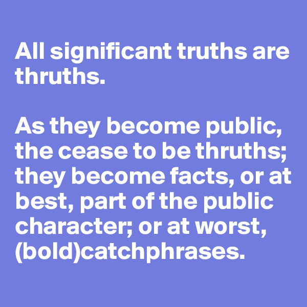 All significant truths are thruths.   As they become public, the cease to be thruths; they become facts, or at best, part of the public character; or at worst, (bold)catchphrases.