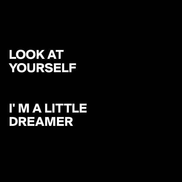 LOOK AT  YOURSELF   I' M A LITTLE  DREAMER