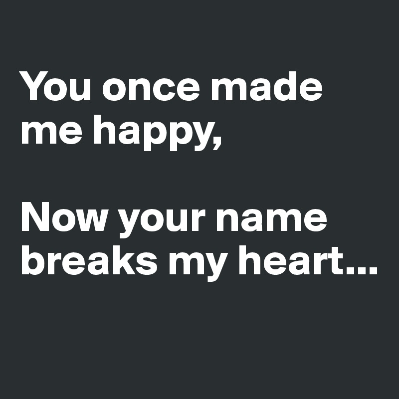 You once made me happy,  Now your name breaks my heart...