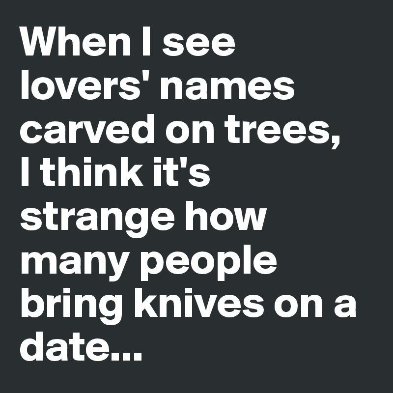 When I see lovers' names carved on trees,  I think it's strange how many people bring knives on a date...