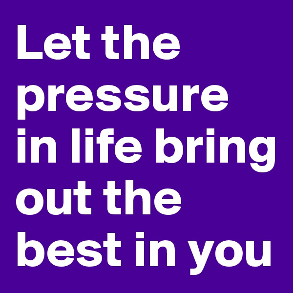 Let the pressure in life bring out the best in you