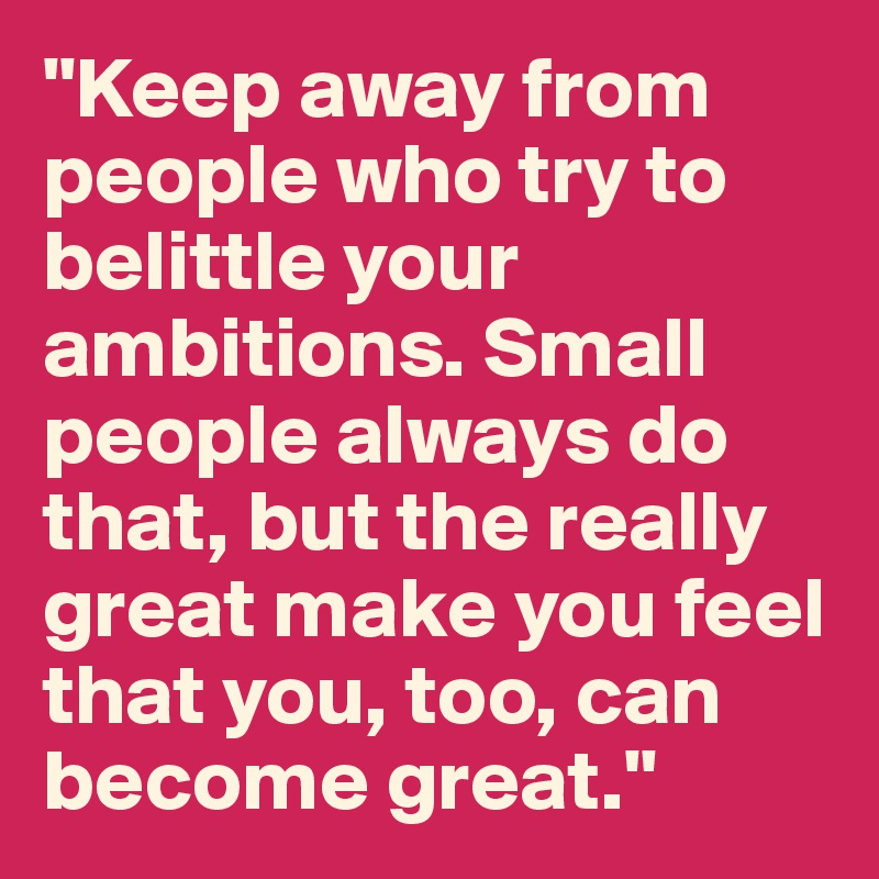 """""""Keep away from people who try to belittle your ambitions. Small people always do that, but the really great make you feel that you, too, can become great."""""""