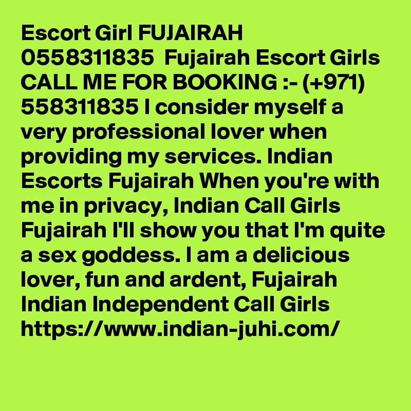Escort Girl FUJAIRAH  0558311835  Fujairah Escort Girls CALL ME FOR BOOKING :- (+971) 558311835 I consider myself a very professional lover when providing my services. Indian Escorts Fujairah When you're with me in privacy, Indian Call Girls Fujairah I'll show you that I'm quite a sex goddess. I am a delicious lover, fun and ardent, Fujairah Indian Independent Call Girls  https://www.indian-juhi.com/