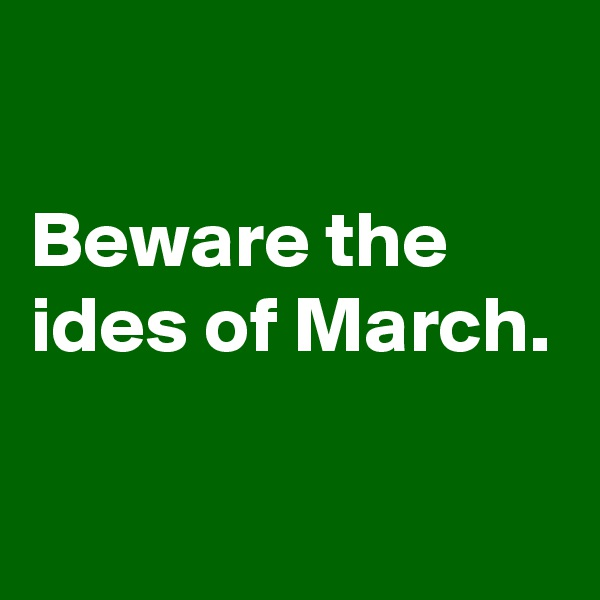 Beware the ides of March.