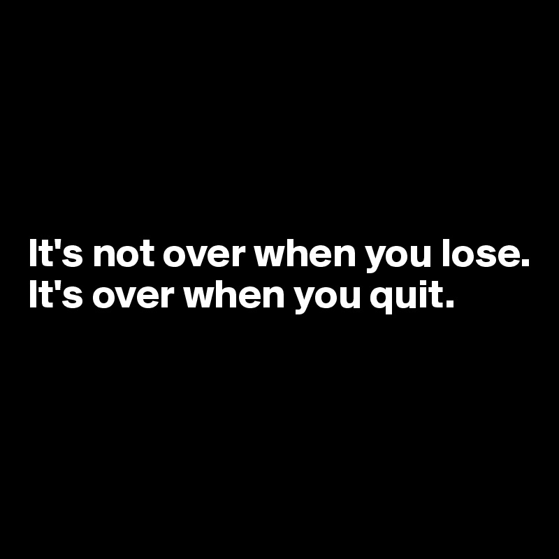 It's not over when you lose. It's over when you quit.