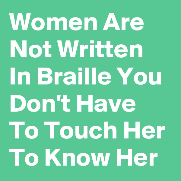Women Are Not Written In Braille You Don't Have To Touch Her To Know Her