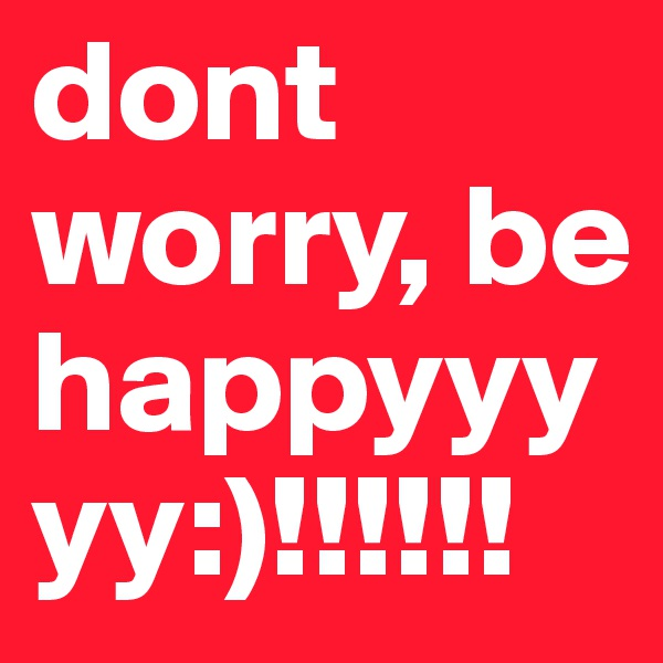 dont worry, be happyyyyy:)!!!!!!