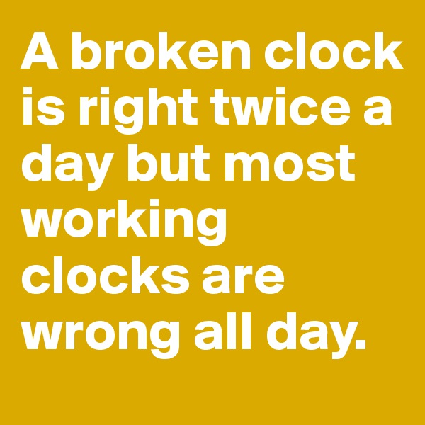 A broken clock is right twice a day but most working clocks are wrong all day.