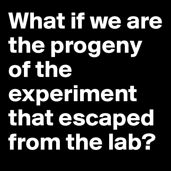 What if we are the progeny of the experiment that escaped from the lab?