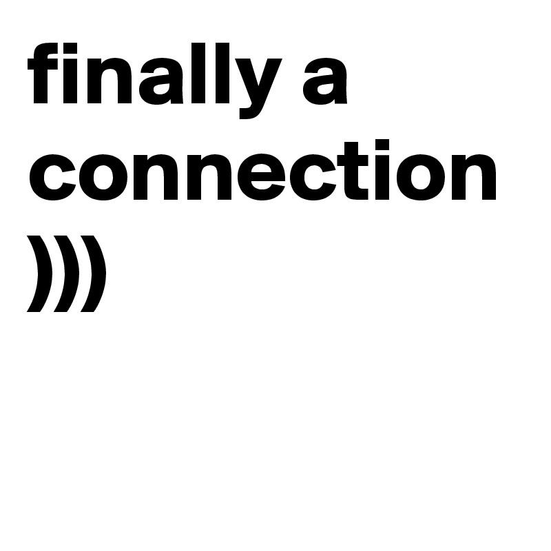 finally a connection )))