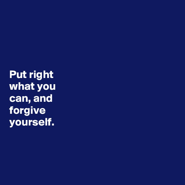 Put right  what you  can, and  forgive  yourself.