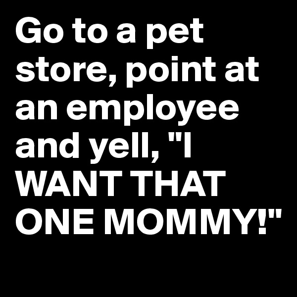 "Go to a pet store, point at an employee and yell, ""I WANT THAT ONE MOMMY!"""