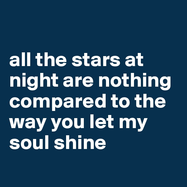 all the stars at night are nothing compared to the way you let my soul shine