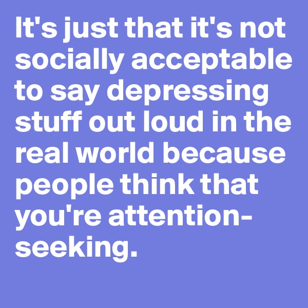 It's just that it's not socially acceptable to say depressing stuff out loud in the real world because people think that you're attention-seeking.