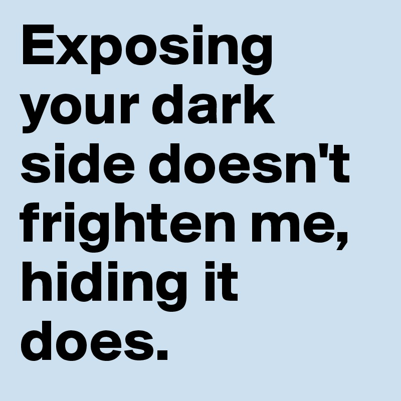 Exposing  your dark  side doesn't  frighten me,  hiding it does.