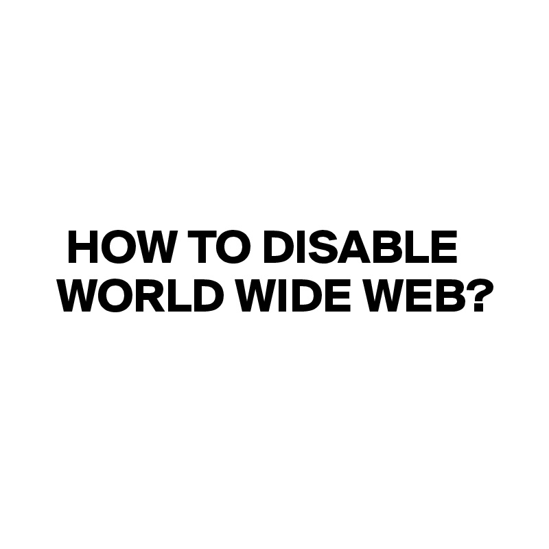 HOW TO DISABLE      WORLD WIDE WEB?