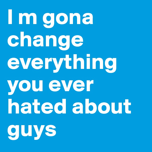 I m gona change everything you ever hated about guys