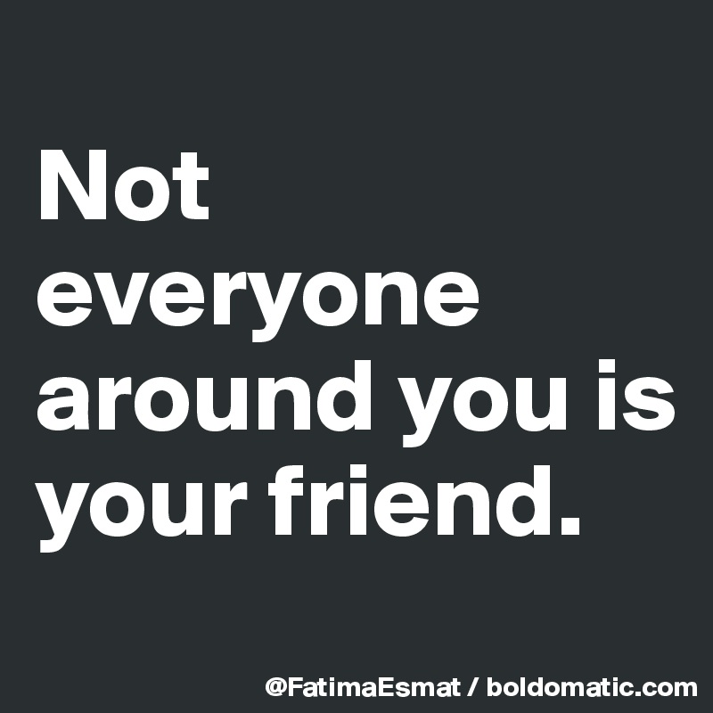 Not Everyone Around You Is Your Friend Post By Fatimaesmat On