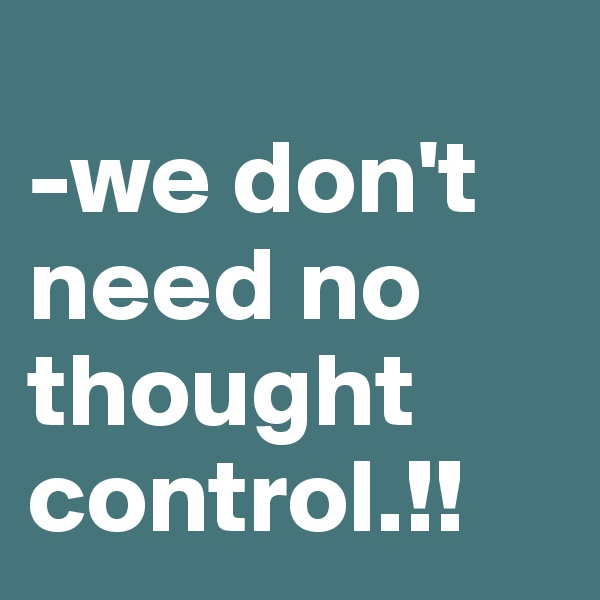 -we don't need no thought control.!!