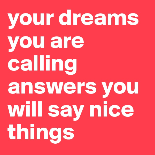 your dreams you are calling answers you will say nice things