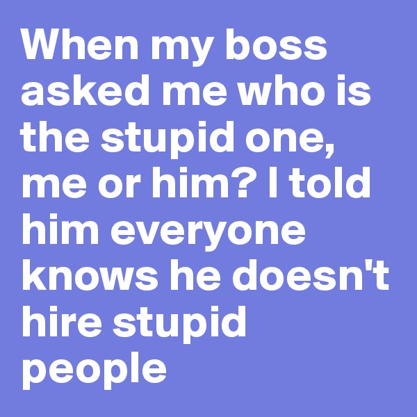 When my boss asked me who is the stupid one, me or him? I told him everyone knows he doesn't hire stupid people