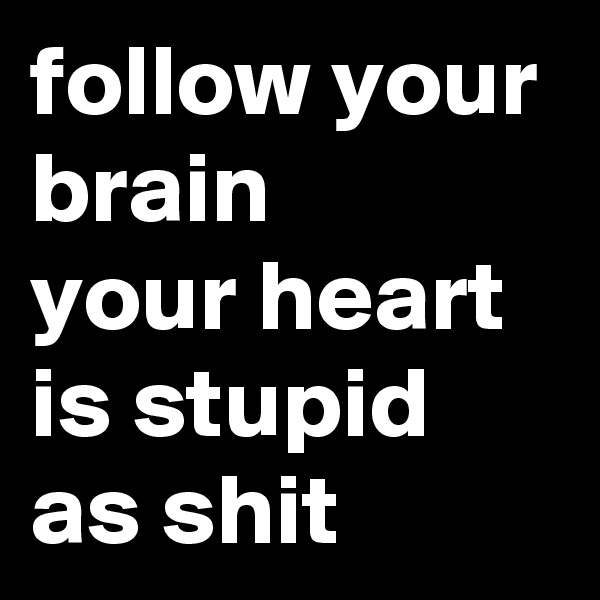 follow your brain your heart is stupid as shit
