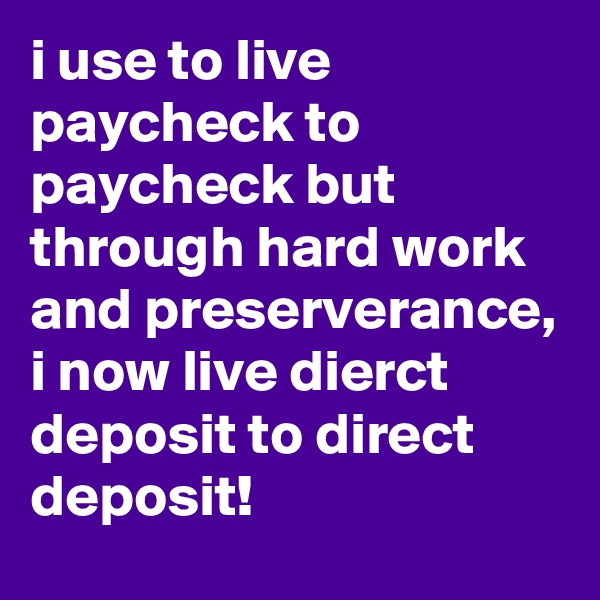 i use to live paycheck to paycheck but through hard work and preserverance, i now live dierct deposit to direct deposit!