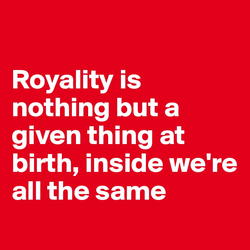 Royality is nothing but a given thing at birth, inside we're all the same