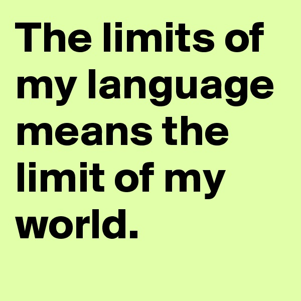 The limits of my language means the limit of my world.