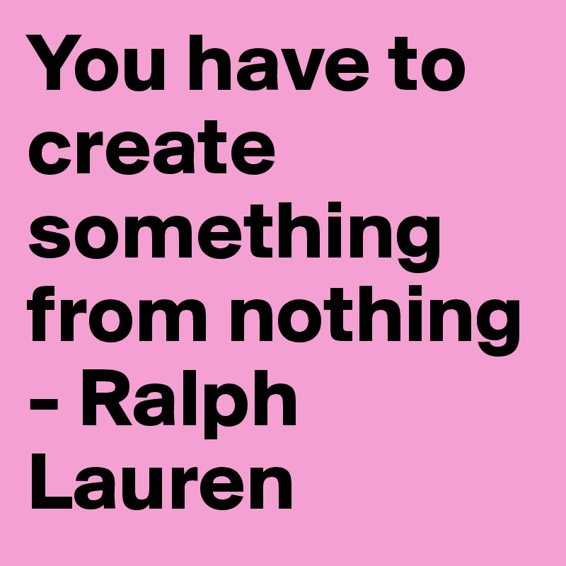 You have to create something from nothing - Ralph Lauren