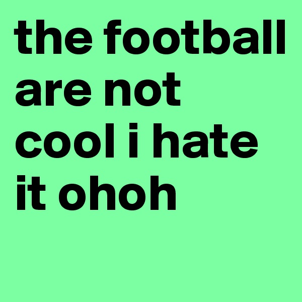 the football  are not  cool i hate it ohoh