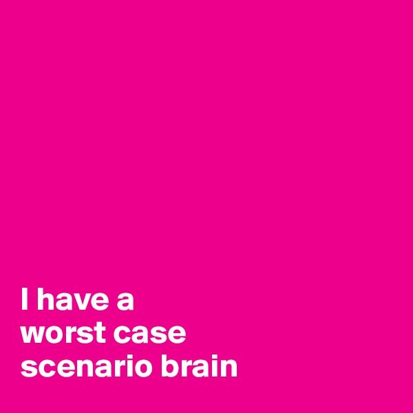I have a  worst case  scenario brain