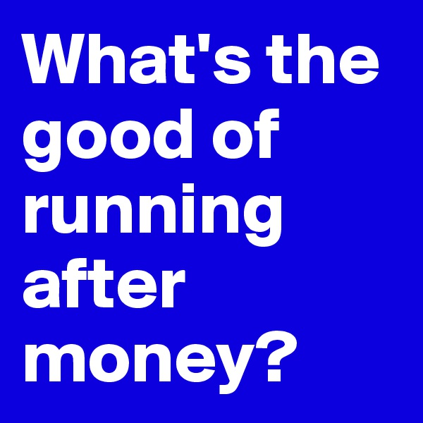 What's the good of running after money?